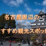 名古屋周辺の観光スポットを紹介