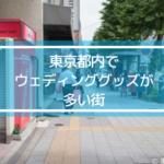東京都内でウェディンググッズの多い街